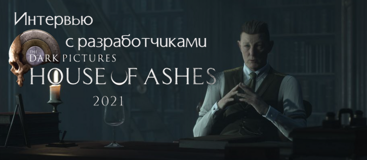 Интервью с разработчиками The Dark Pictures Anthology: House of Ashes